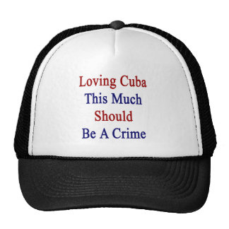 Loving Cuba This Much Should Be A Crime Trucker Hat