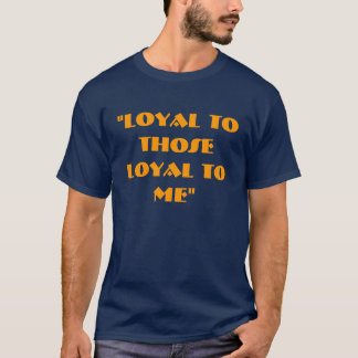 Loyal To Those Loyal To Me T-Shirt