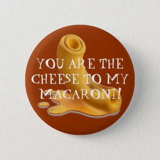 macaroni, YOU ARE THE CHEESE TO MY MACARONI! 2 Inch Round Button