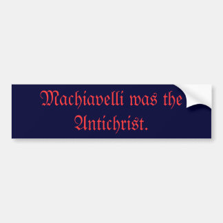 Machiavelli was the Antichrist. Bumper Sticker