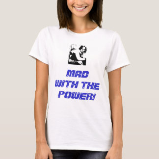 MAD WITH THE POWER! T-Shirt