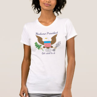 """Madame President. Get used to it."" T-Shirt"
