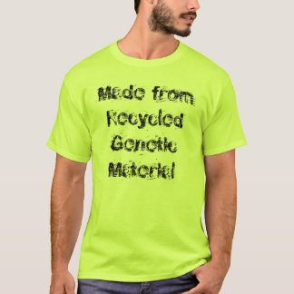 Made from Recycled Genetic Material T-Shirt