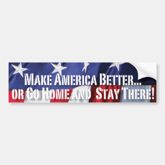 Make America BETTER... or GO HOME and Stay There! Bumper Sticker