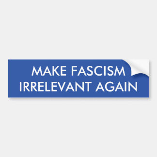 MAKE FASCISM IRRELEVANT AGAIN bumper sticker