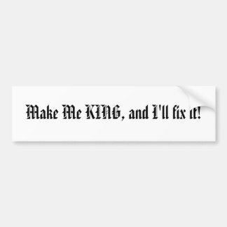 Make Me KING, and I'll fix it! bumper sticker