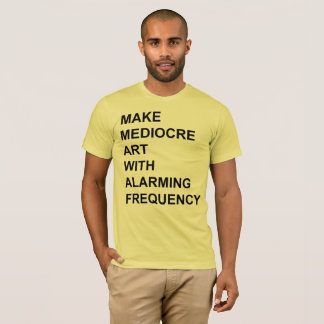 Make Mediocre Art with Alarming Frequency T-Shirt