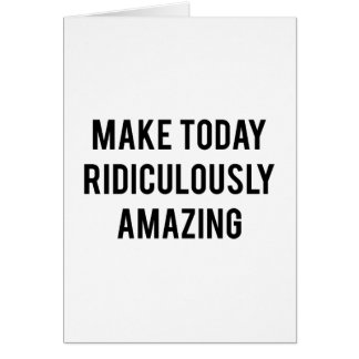 Make Today Ridiculously Amazing Card