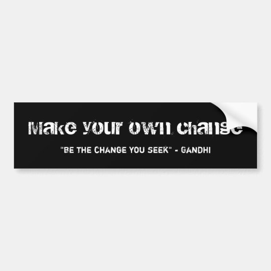 "Make your own change, ""be the change you seek"" ... bumper sticker"
