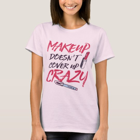 makeup doesn't cover up crazy T-Shirt
