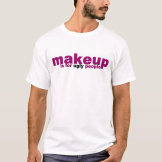 makeup is for ugly people T-Shirt