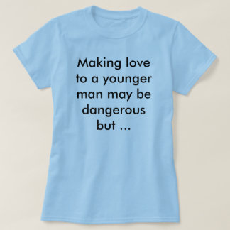 Making love to a younger man T-Shirt