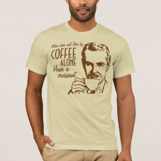Man does not live by coffee alone Have a croissant T-Shirt
