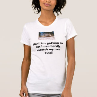 Man! I'm getting so fat I can h... T-Shirt