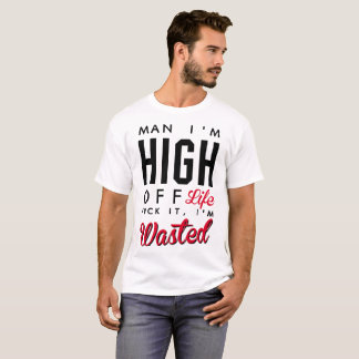 MAN IM HIGHT OFF LIFE FVCK IT I'M WASTED T-Shirt