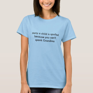 Many a child is spoiled because you can't spank... T-Shirt