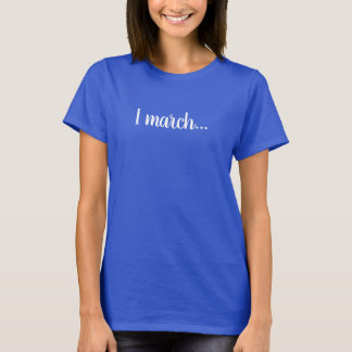 March: I march...tee T-Shirt