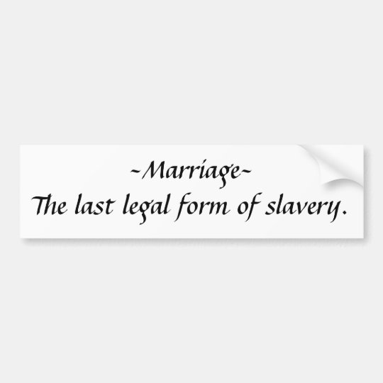 ~Marriage~The last legal form of slavery. Bumper Sticker