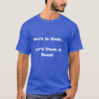 Math is Hard, Let's Drink a Beer T-Shirt