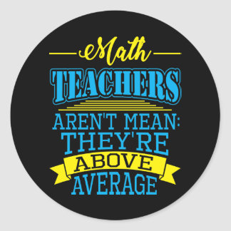 Math Teachers are not mean, they're above average! Classic Round Sticker