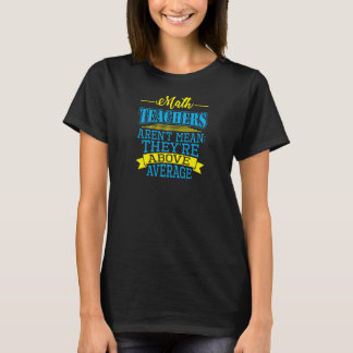 Math Teachers are not mean, they're above average! T-Shirt