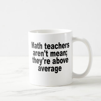 Math teachers aren't mean; they're above average.p coffee mug