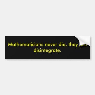 Mathematicians never die, they just disintegrate. bumper sticker