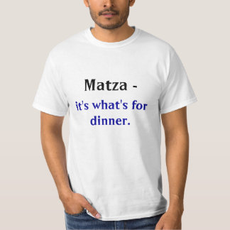 Matza - , it's what's for dinner. T-Shirt