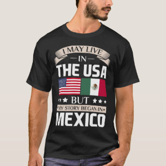 May Live in USA Story Began in Mexico Flag T-Shirt