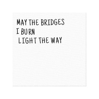 May The Bridges I Burn Light The Way Canvas Print