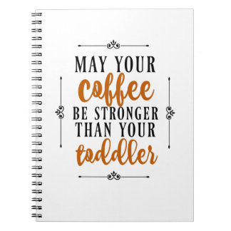 May Your Coffee Be Stronger Than Your Toddler Notebooks