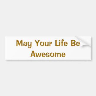 May Your Life Be Awesome Bumper Sticker