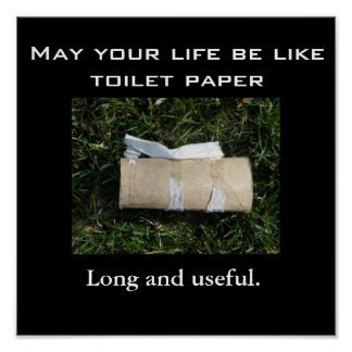 May your life be like toilet paper... Long and use Poster
