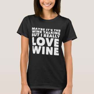 Maybe it's the wine talking but i really love wine T-Shirt
