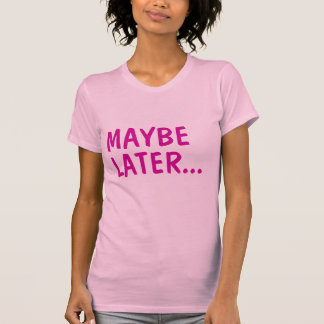 Maybe Later T-Shirt