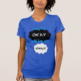 Maybe okay will be our always. T-Shirt