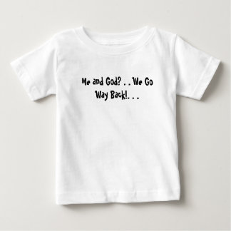 Me and God? . . We Go Way Back!. . .  Baby T-Shirt