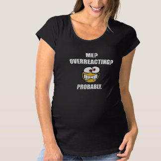 Me Overreacting Probably Maternity T-Shirt