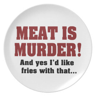 Meat Is Murder! And Yes I'd Like Fries With That Plates