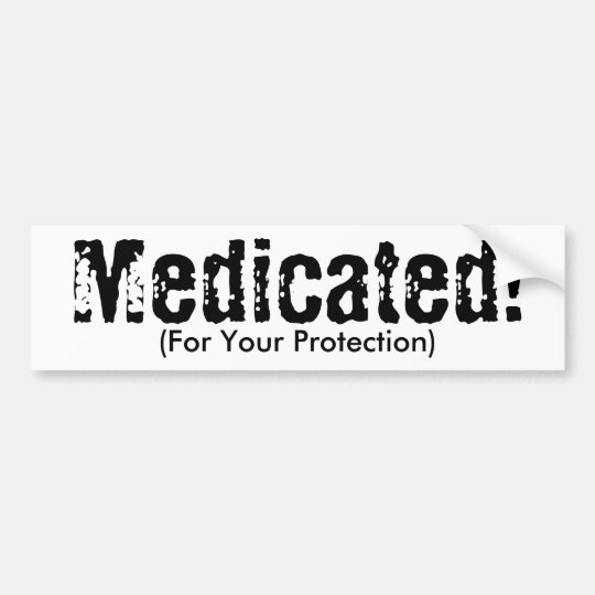 Medicated!, (For Your Protection) Bumper Sticker