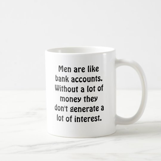 Men are like bank accounts.Without a lot of mon... Coffee Mug