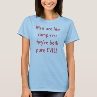 Men are like vampires; they're both pure EVIL! T-Shirt