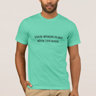 Mens T-shirt w/ YOUR WORDS FLIRT WITH TREASON