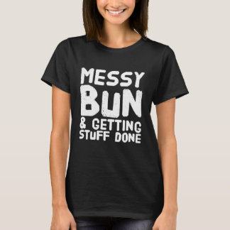 Messy bun and getting things done T-Shirt