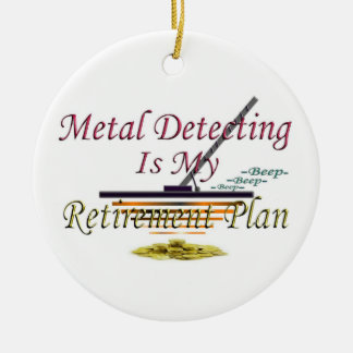 Metal Detecting Is My Retirement Plan Round Ceramic Ornament