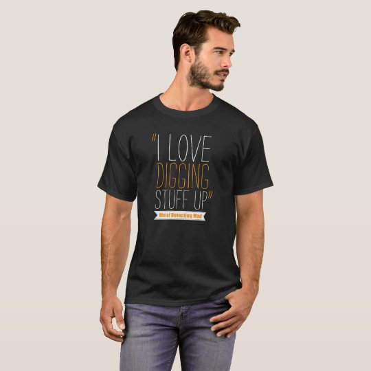 Metal detecting tshirt - I love digging stuff up