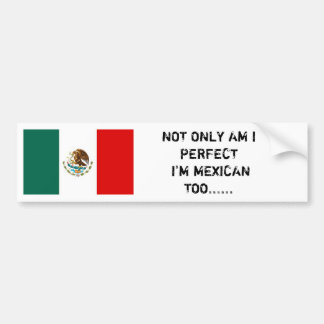 Mexican flag, NOT ONLY AM I PERFECT I'M MEXICAN... Bumper Sticker