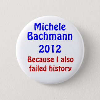 Michele Bachmann failed history 2 Inch Round Button