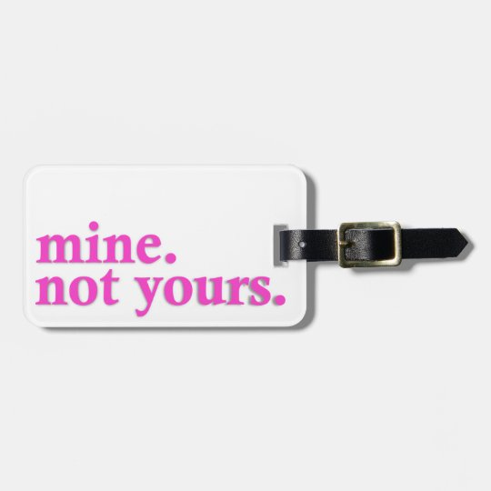 """""""Mine. Not Yours"""" Luggage Tag"""