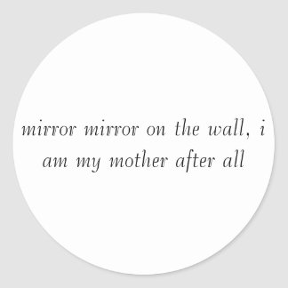 mirror mirror on the wall, i am my mother after... classic round sticker